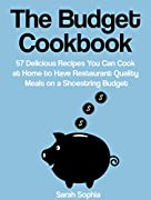 The Budget Cookbook: 57 Delicious Recipes You Can Cook at Home to Have Restaurant Quality Meals on a Shoestring Budget