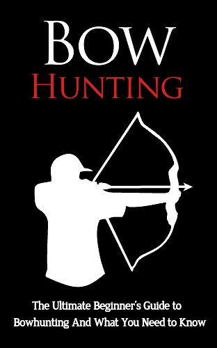 Bow Hunting: The Ultimate Beginner's Guide to Bowhunting And What You Need to Know (Bowhunting Books, Bow Hunting for Beginners, Archery, Bow Hunting Gear, Bowhunting Apparel)