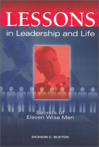 Lessons in Leadership and Life: Secrets of Eleven Wise Men, Dickson C. Buxton