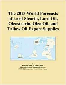 The 2013 World Forecasts of Lard Stearin, Lard Oil, Oleostearin, Oleo