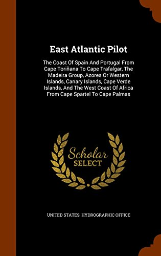 East Atlantic Pilot: The Coast Of Spain And Portugal From Cape Toriñana To Cape Trafalgar, The Madeira Group, Azores Or Western Islands, Canary ... Of Africa From Cape Spartel To Cape Palmas