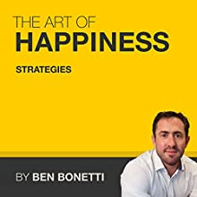 The Art of Happiness by Benjamin Bonetti - Strategies (       UNABRIDGED) by Benjamin Bonetti Narrated by Benjamin Bonetti