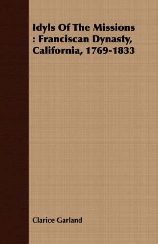 Idyls Of The Missions: Franciscan Dynasty, California, 1769-1833