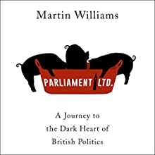 Parliament Ltd: A journey to the dark heart of British politics Audiobook by Martin Williams Narrated by Esther Wane, Luke Thompson