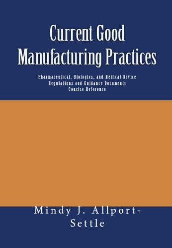 Current Good Manufacturing Practices: Pharmaceutical, Biologics, and Medical Device Regulations and Guidance Documents Concise Reference