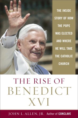 Rise of Benedict XVI : The Inside Story of How the Pope was Elected and Where He Will Take the Catholic Church, JOHN L. ALLEN
