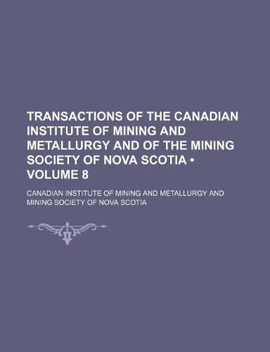 Transactions of the Canadian Institute of Mining and Metallurgy and of the Mining Society of Nova Scotia (Volume 8)