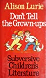Don't Tell the Grown-Ups: Subversive Children's Literature (0316537225) by Lurie, Alison