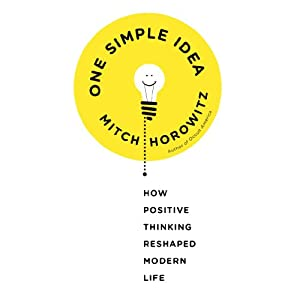 One Simple Idea: How Positive Thinking Reshaped Modern Life | [Mitch Horowitz]