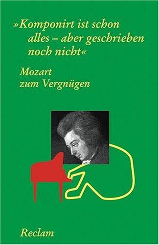 Mozart zum Vergnügen: Komponirt ist schon alles - aber geschrieben noch nicht: Komponiert ist schon alles, aber geschrieben noch nicht