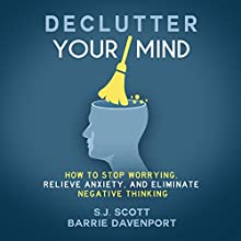 Declutter Your Mind: How to Stop Worrying, Relieve Anxiety, and Eliminate Negative Thinking Audiobook by S.J. Scott, Barrie Davenport Narrated by Greg Zarcone