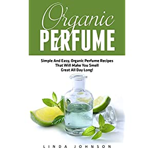 Organic Perfume: Simple And Easy, Organic Perfume Recipes That Will Make You Smell Great All Day Long! (Aromatherapy, Essential Oils, Homemade Perfume