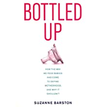 Bottled Up: How the Way We Feed Babies Has Come to Define Motherhood, and Why It Shouldn't (       UNABRIDGED) by Suzanne Barston Narrated by Tavia Gilbert