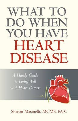 what-to-do-when-you-have-heart-disease-a-handy-guide-to-living-well-with-heart-disease-by-author-mas