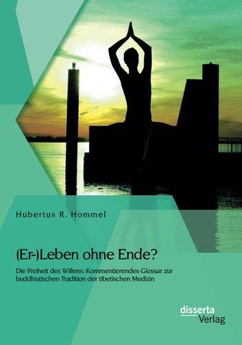 (Er-)Leben Ohne Ende? Die Freiheit Des Willens: Kommentierendes Glossar Zur Buddhistischen Tradition Der Tibetischen Medizin (German Edition)