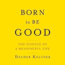 Born to Be Good: The Science of a Meaningful Life (       UNABRIDGED) by Dacher Keltner Narrated by Marc Vietor
