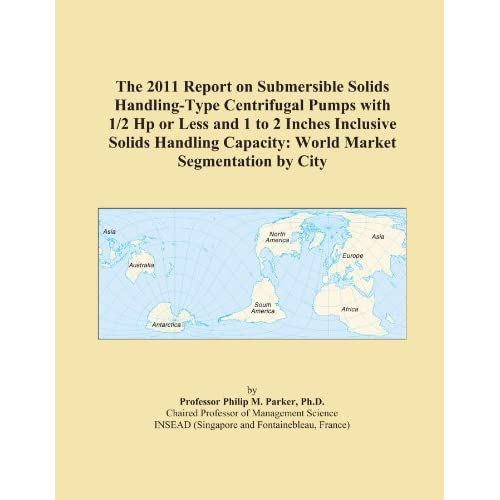 The 2009 Report on Submersible Solids Handling-Type Centrifugal Pumps with 1/2 Hp or Less and 1 to 2 Inches Inclusive Solids Handling Capacity: World Market Segmentation City