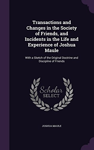 Transactions and Changes in the Society of Friends, and Incidents in the Life and Experience of Joshua Maule: With a Sketch of the Original Doctrine and Discipline of Friends