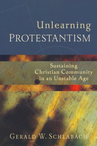 Unlearning Protestantism: Sustaining Christian Community in an Unstable Age: Gerald W. Schlabach: 9781587431111: Amazon.com: Books