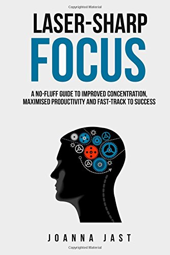 laser-sharp-focus-a-no-fluff-guide-to-improved-concentration-maximised-productivity-and-fast-track-t