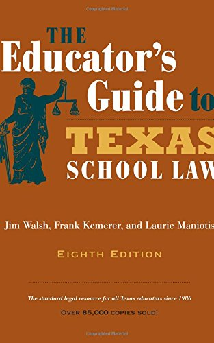 The Educator's Guide to Texas School Law: Eighth Edition, by Jim Walsh, Frank Kemerer, Laurie Maniotis