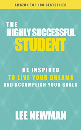 Lee Newman - The Highly Successful Student: Be Inspired To Live Your Dreams And Accomplish Your Goals