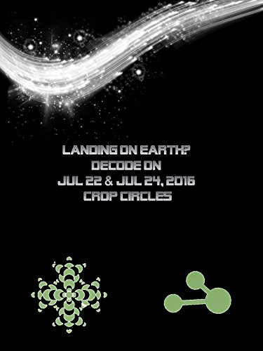 Landing on Earth? Decode on 7/22 & 7/24/16 Crop Circle