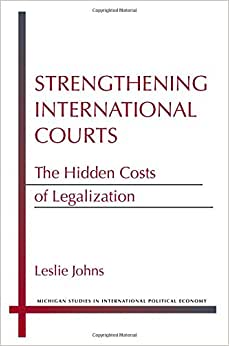 Strengthening International Courts: The Hidden Costs Of Legalization (Michigan Studies In International Political Economy)