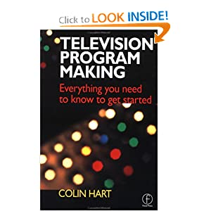 Television Program Making: Everything you need to know to get started Colin Hart