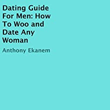 Dating Guide for Men: How to Woo and Date Any Woman (       UNABRIDGED) by Anthony Ekanem Narrated by Kirk Hanley