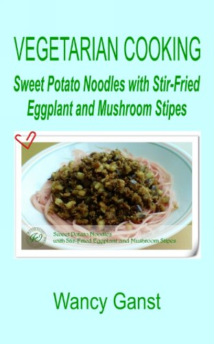 Vegetarian Cooking: Sweet Potato Noodles With Stir-Fried Eggplant And Mushroom Stipes (Vegetarian Cooking - Vegetables And Fruits Book 226)