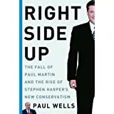 Right Side Up: The Fall of Paul Martin and the Rise of Stephen Harper&#39;s New Conservatismby Paul Wells