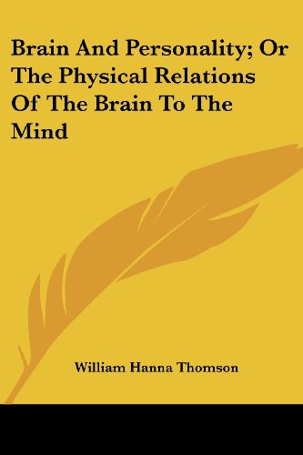 Brain and Personality; Or the Physical Relations of the Brain to the Mind