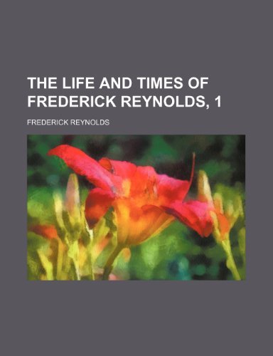 The life and times of Frederick Reynolds, 1