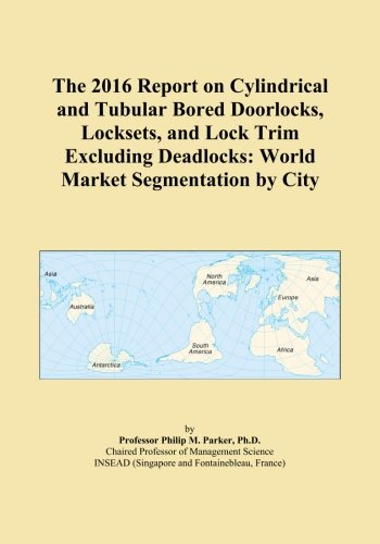 The 2016 Report on Cylindrical and Tubular Bored Doorlocks, Locksets, and Lock Trim Excluding Deadlocks: World Market Segmentation by City PDF