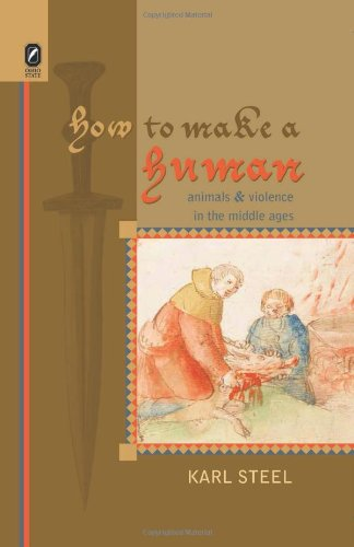How to Make a Human: Animals and Violence in the Middle Ages (Interventions: New Studies in Medieval Culture)