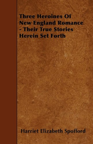 Three Heroines of New England Romance - Their True Stories Herein Set Forth
