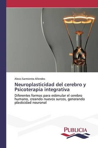 Neuroplasticidad del cerebro y Psicoterapia integrativa  [Sarmiento Allendes Alexis] (Tapa Blanda)