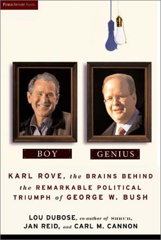 Boy Genius: Karl Rove, the Brains Behind the Remarkable Political Triumph of George W. Bush, Lou Dubose, Jan Reid, Carl M. Cannon