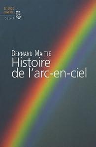 Histoire de l\'arc-en-ciel par Bernard Maitte