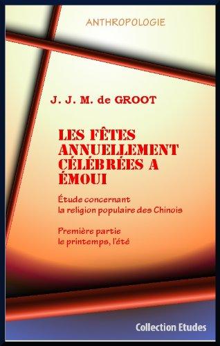 J.J.M. de GROOT - Les fêtes annuellement célébrées à EMOUI. Etude concernant la religion populaire des Chinois. Première partie : le printemps, l'été.