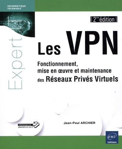Les VPN - Fonctionnement, mise en oeuvre et maintenance des Réseaux Privés Virtuels [2ième édition]