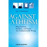 Against Atheism: Why Dawkins, Hitchens, and Harris Are Fundamentally Wrong ~ Ian S. Markham