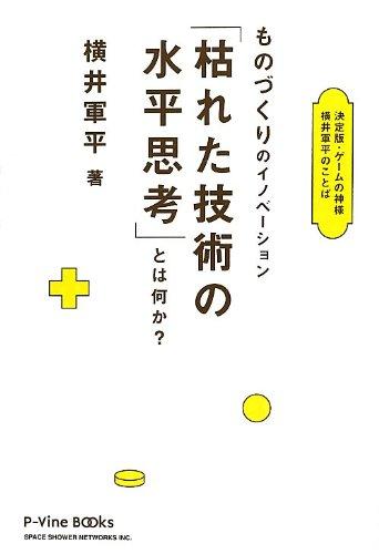 決定版・ゲームの神様 横井軍平のことば ものづくりのイノベーション「枯れた技術の水平思考」とは何か? (P-Vine Books)