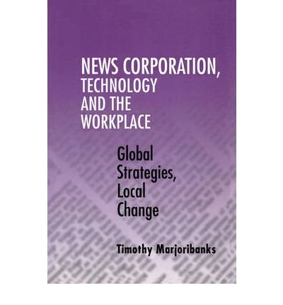 news-corporation-technology-and-the-workplace-global-strategies-local-change-author-timothy-marjorib