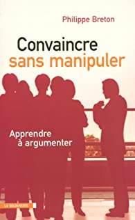 Convaincre sans manipuler : Apprendre � argumenter par Philippe Breton