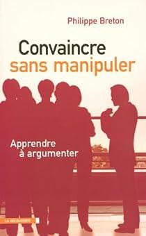 Convaincre sans manipuler : Apprendre à argumenter par Breton