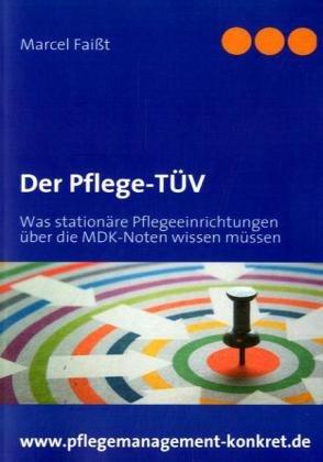 Der Pflege-TÜV: Was stationäre Pflegeeinrichtungen über die MDK-Noten wissen müssen von Marcel Faißt