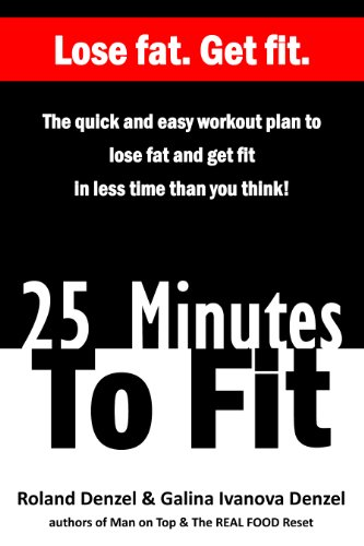 25 Minutes to Fit - The Quick & Easy Workout Plan for losing fat and getting fit in less time than you think! by Roland Denzel