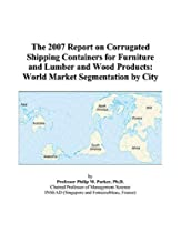 Hot Sale The 2007 Report on Corrugated Shipping Containers for Furniture and Lumber and Wood Products: World Market Segmentation by City